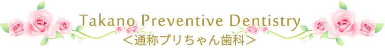 TAKANO Prevenive Dentistry <通称プリちゃん歯科>