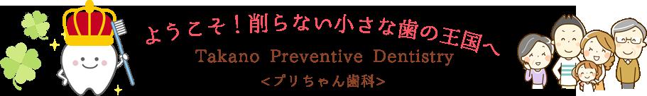 ようこそ!削らない小さな歯の王国へ Takano Preventive Dentistry